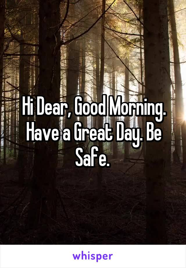 Hi Dear, Good Morning. Have a Great Day. Be Safe.