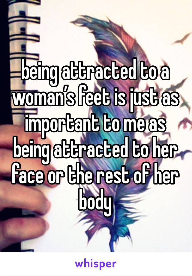 being attracted to a woman's feet is just as important to me as being attracted to her face or the rest of her body