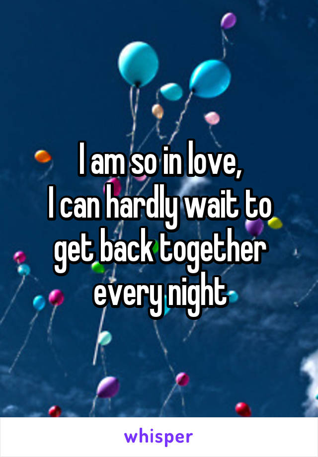 I am so in love, I can hardly wait to get back together every night