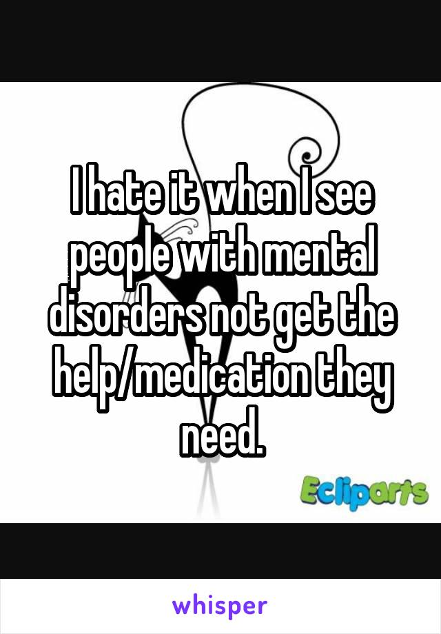 I hate it when I see people with mental disorders not get the help/medication they need.