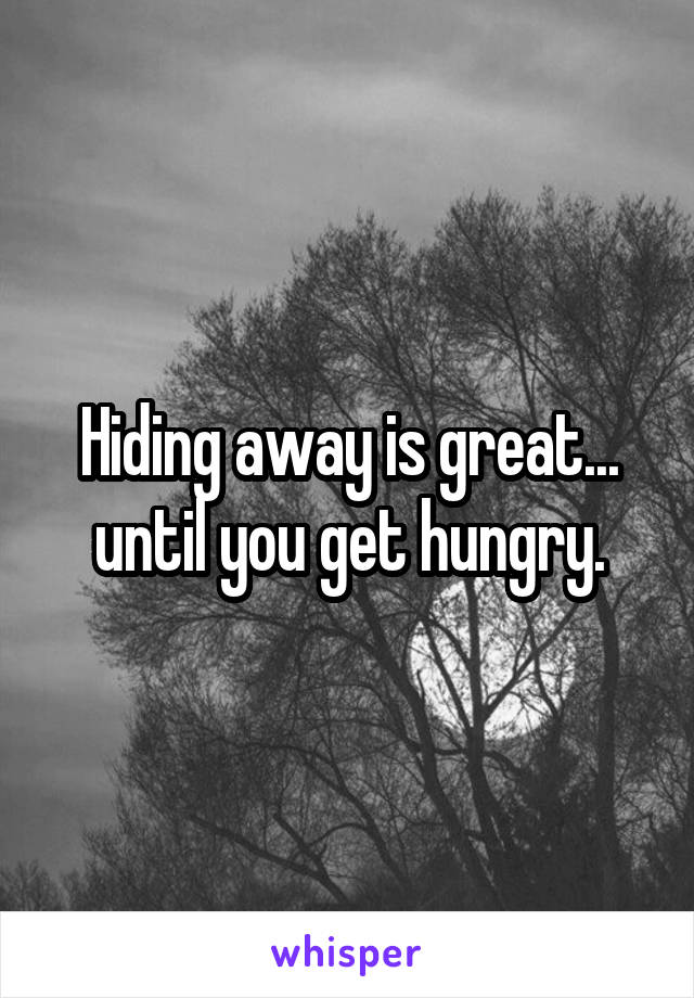 Hiding away is great... until you get hungry.