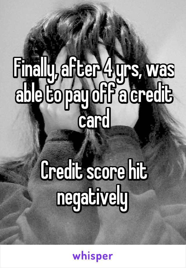 Finally, after 4 yrs, was able to pay off a credit card  Credit score hit negatively