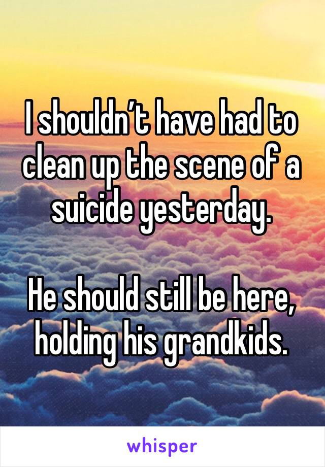 I shouldn't have had to clean up the scene of a suicide yesterday.   He should still be here, holding his grandkids.