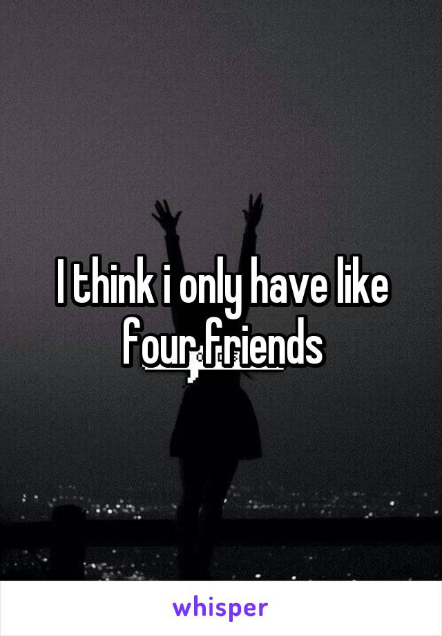 I think i only have like four friends