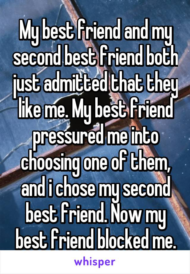 My best friend and my second best friend both just admitted that they like me. My best friend pressured me into choosing one of them, and i chose my second best friend. Now my best friend blocked me.