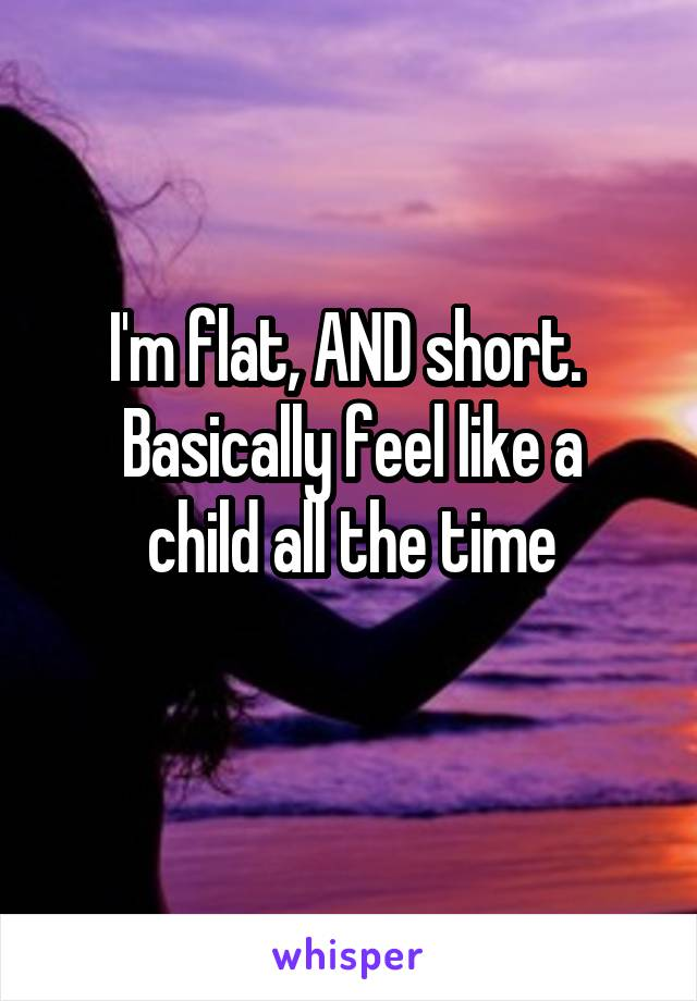 I'm flat, AND short.  Basically feel like a child all the time