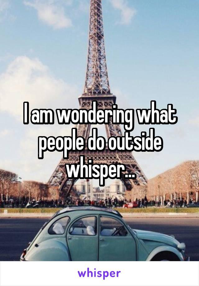 I am wondering what people do outside whisper...