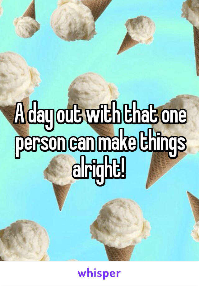 A day out with that one person can make things alright!