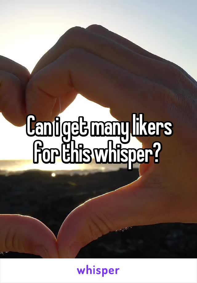Can i get many likers for this whisper?
