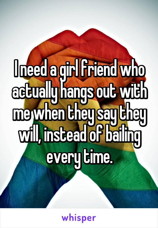 I need a girl friend who actually hangs out with me when they say they will, instead of bailing every time.