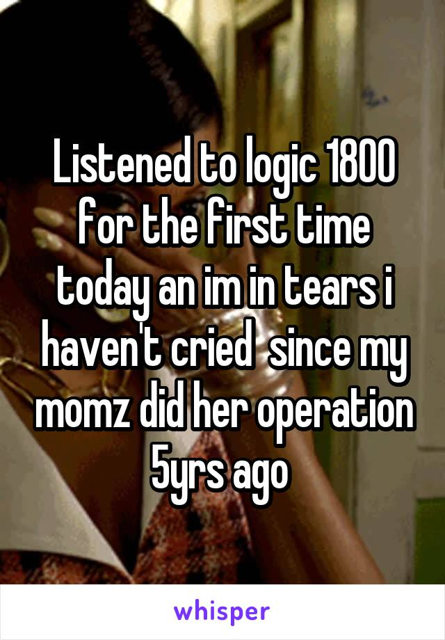 Listened to logic 1800 for the first time today an im in tears i haven't cried  since my momz did her operation 5yrs ago