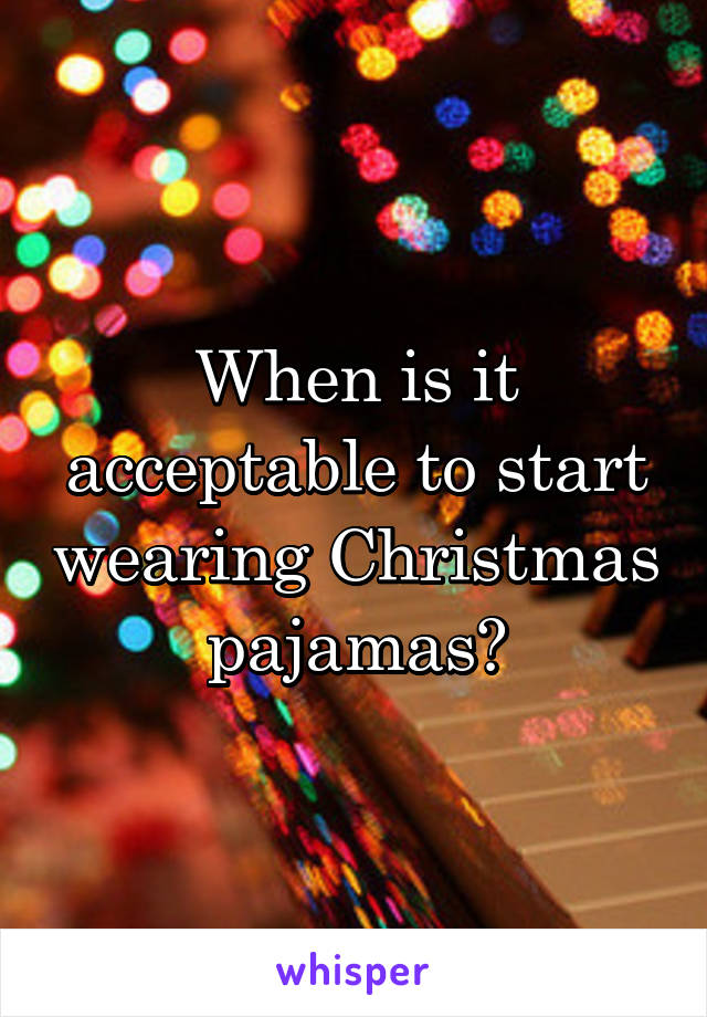 When is it acceptable to start wearing Christmas pajamas?