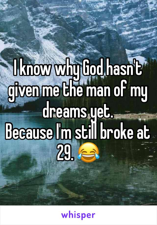 I know why God hasn't given me the man of my dreams yet.  Because I'm still broke at 29. 😂