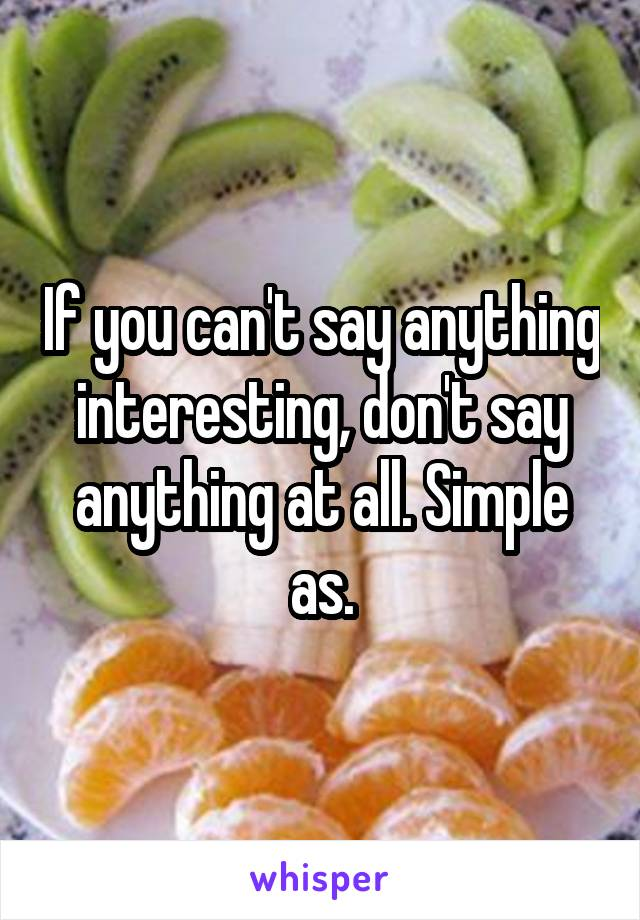 If you can't say anything interesting, don't say anything at all. Simple as.