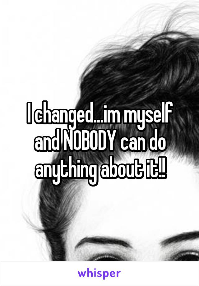 I changed...im myself and NOBODY can do anything about it!!