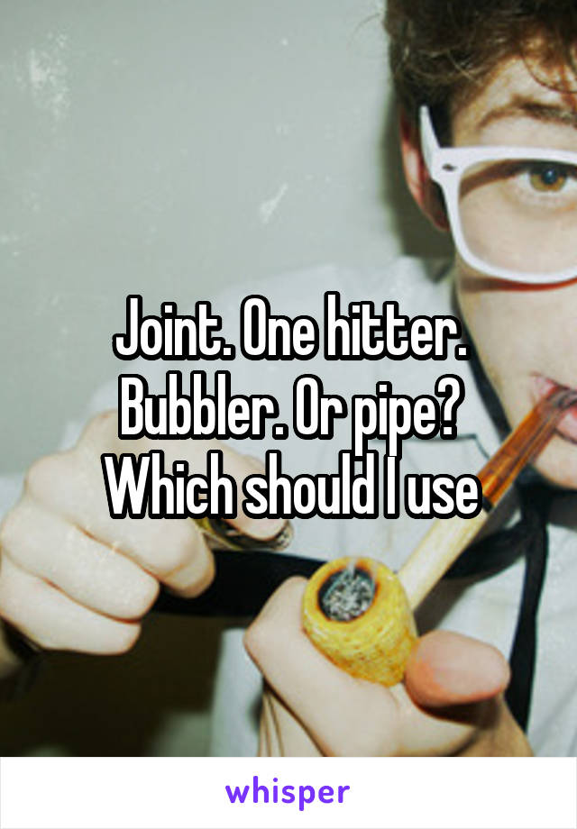 Joint. One hitter. Bubbler. Or pipe? Which should I use