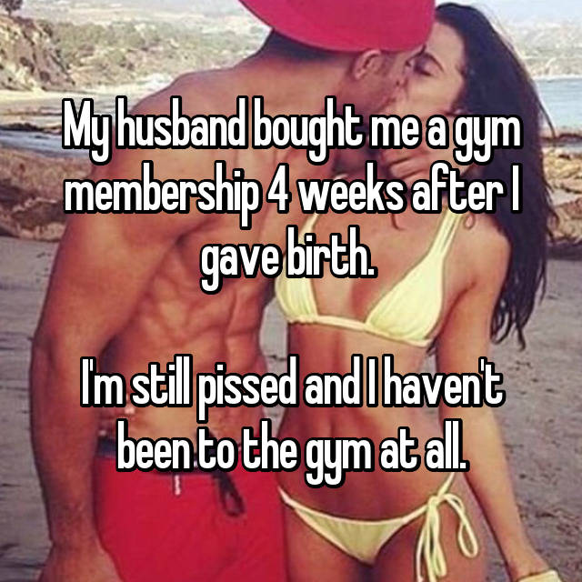 My husband bought me a gym membership 4 weeks after I gave birth.   I'm still pissed and I haven't been to the gym at all.