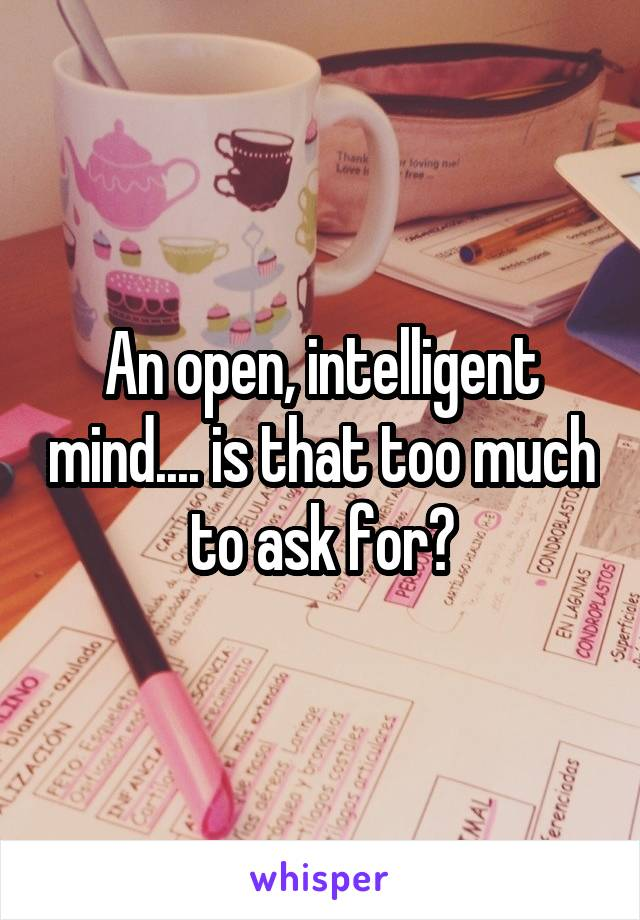An open, intelligent mind.... is that too much to ask for?