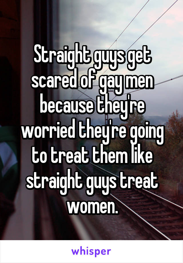 Straight guys get scared of gay men because they're worried they're going to treat them like straight guys treat women.