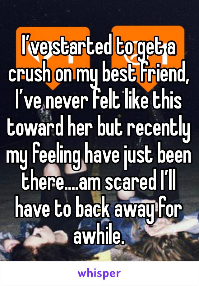 I've started to get a crush on my best friend, I've never felt like this toward her but recently my feeling have just been there....am scared I'll have to back away for awhile.