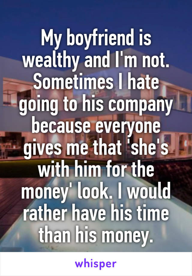 My boyfriend is wealthy and I'm not. Sometimes I hate going to his company because everyone gives me that 'she's with him for the money' look. I would rather have his time than his money.