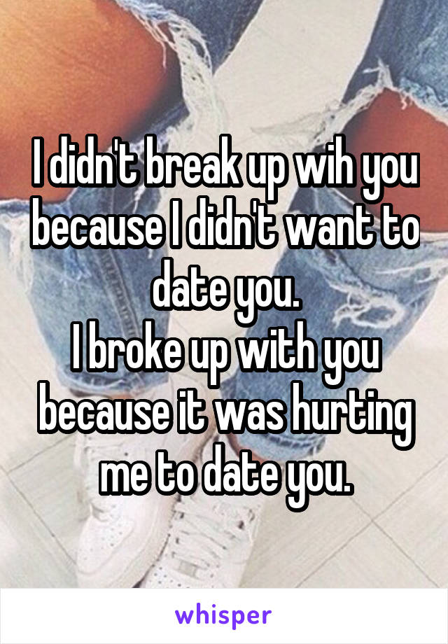 I didn't break up wih you because I didn't want to date you. I broke up with you because it was hurting me to date you.