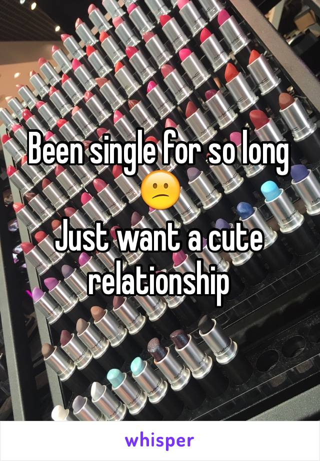 Been single for so long 😕  Just want a cute relationship