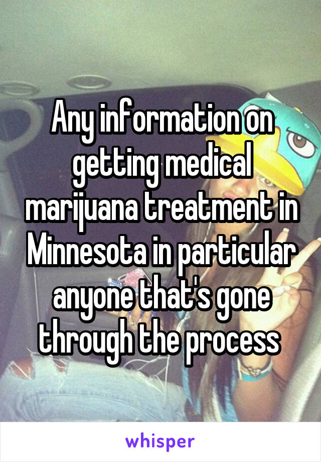 Any information on getting medical marijuana treatment in Minnesota in particular anyone that's gone through the process