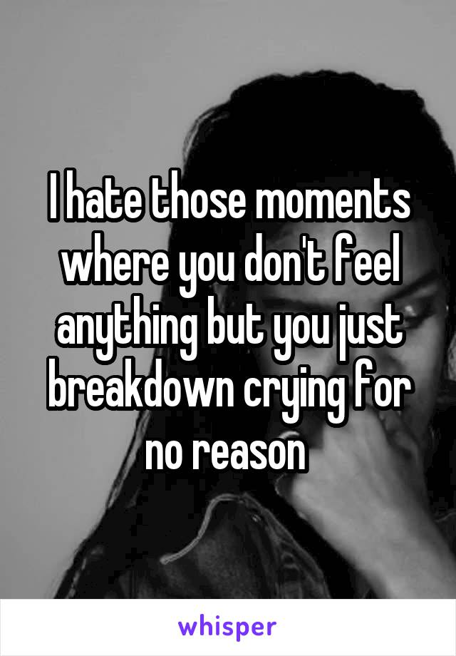 I hate those moments where you don't feel anything but you just breakdown crying for no reason