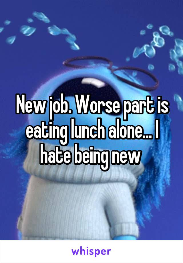 New job. Worse part is eating lunch alone... I hate being new
