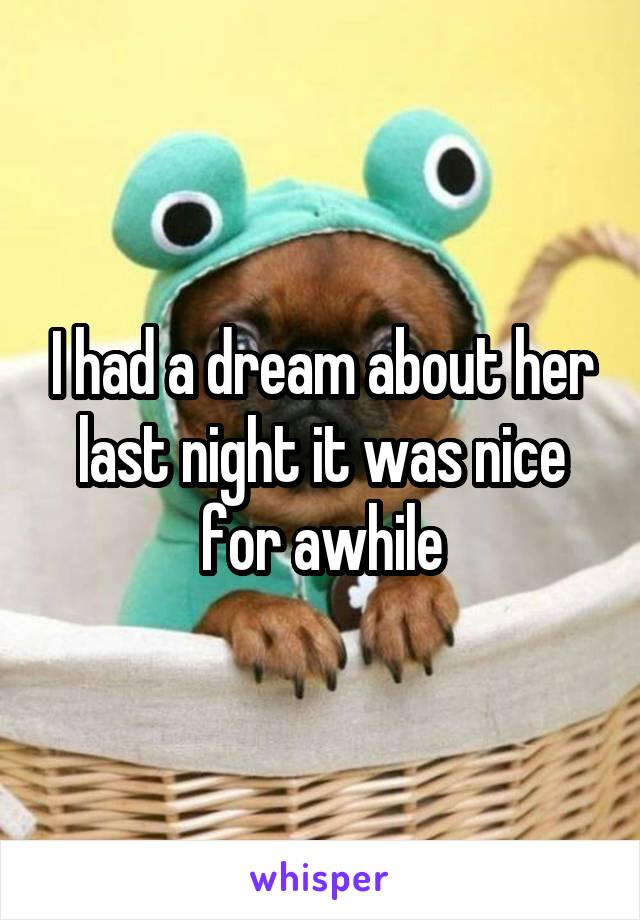 I had a dream about her last night it was nice for awhile