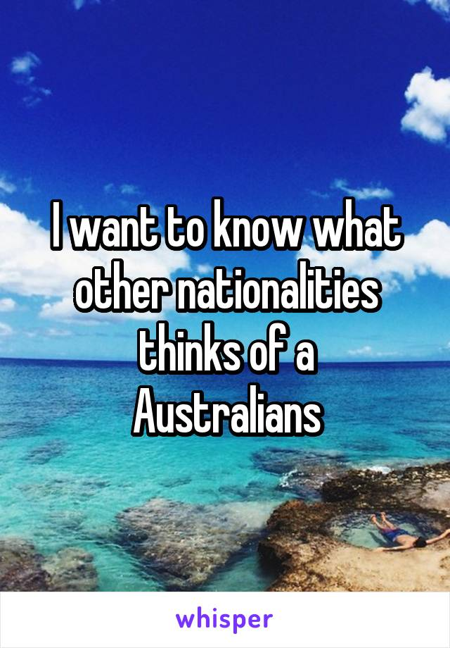 I want to know what other nationalities thinks of a Australians