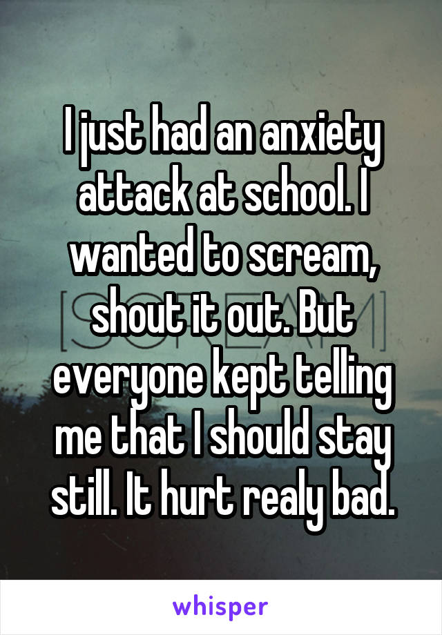 I just had an anxiety attack at school. I wanted to scream, shout it out. But everyone kept telling me that I should stay still. It hurt realy bad.
