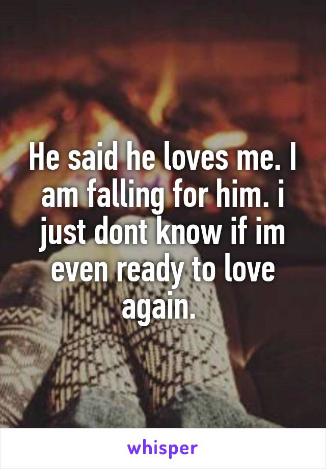He said he loves me. I am falling for him. i just dont know if im even ready to love again.