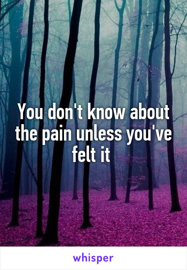 You don't know about the pain unless you've felt it