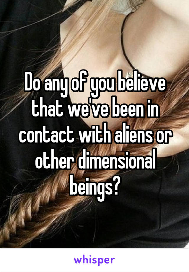 Do any of you believe that we've been in contact with aliens or other dimensional beings?