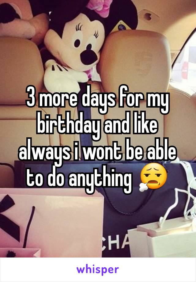 3 more days for my birthday and like always i wont be able to do anything 😧
