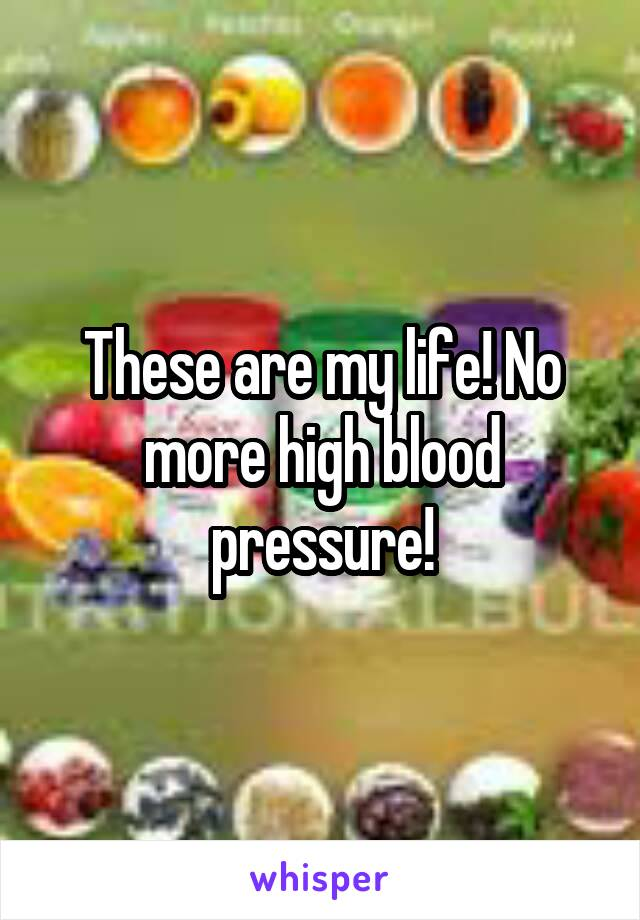These are my life! No more high blood pressure!
