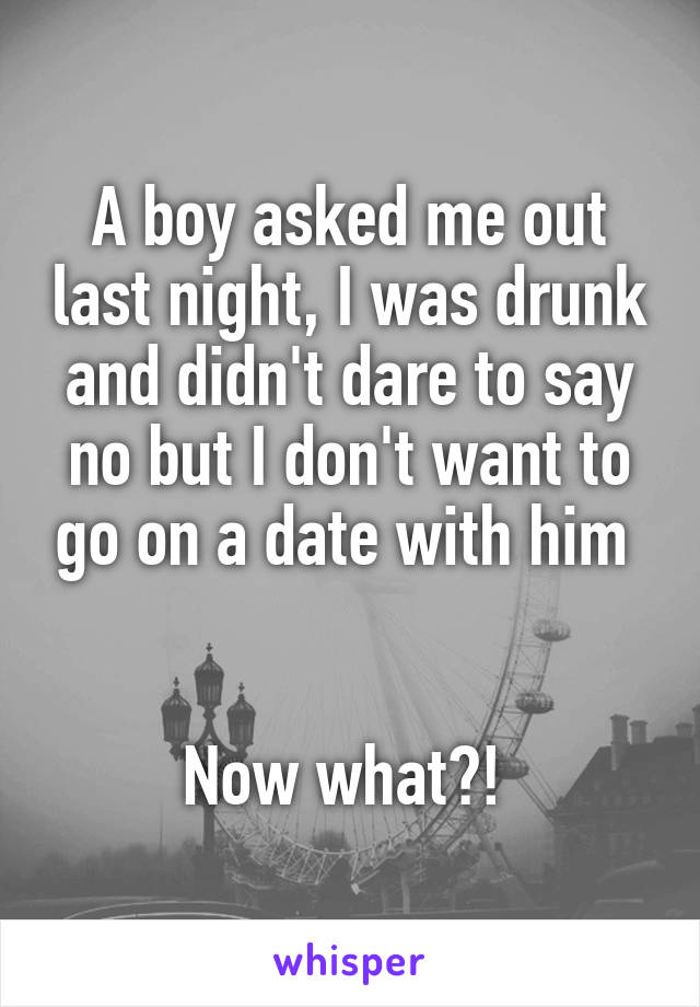 A boy asked me out last night, I was drunk and didn't dare to say no but I don't want to go on a date with him    Now what?!