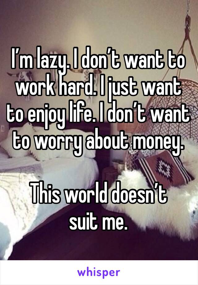 I'm lazy. I don't want to work hard. I just want to enjoy life. I don't want to worry about money.   This world doesn't suit me.