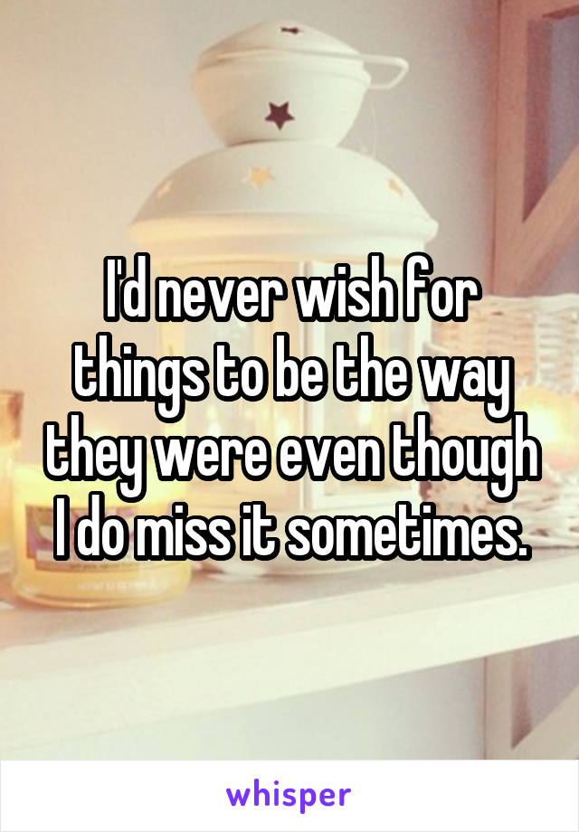 I'd never wish for things to be the way they were even though I do miss it sometimes.