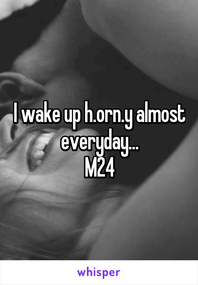I wake up h.orn.y almost everyday... M24