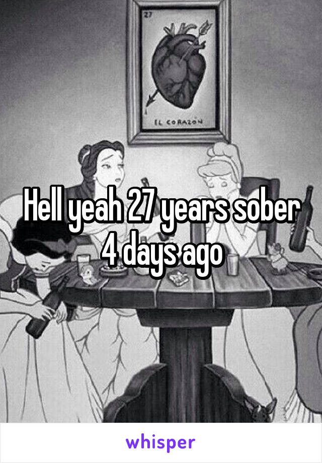 Hell yeah 27 years sober 4 days ago