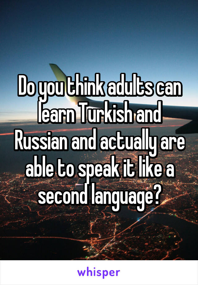 Do you think adults can learn Turkish and Russian and actually are able to speak it like a second language?