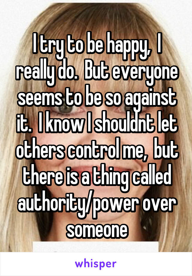 I try to be happy,  I really do.  But everyone seems to be so against it.  I know I shouldnt let others control me,  but there is a thing called authority/power over someone