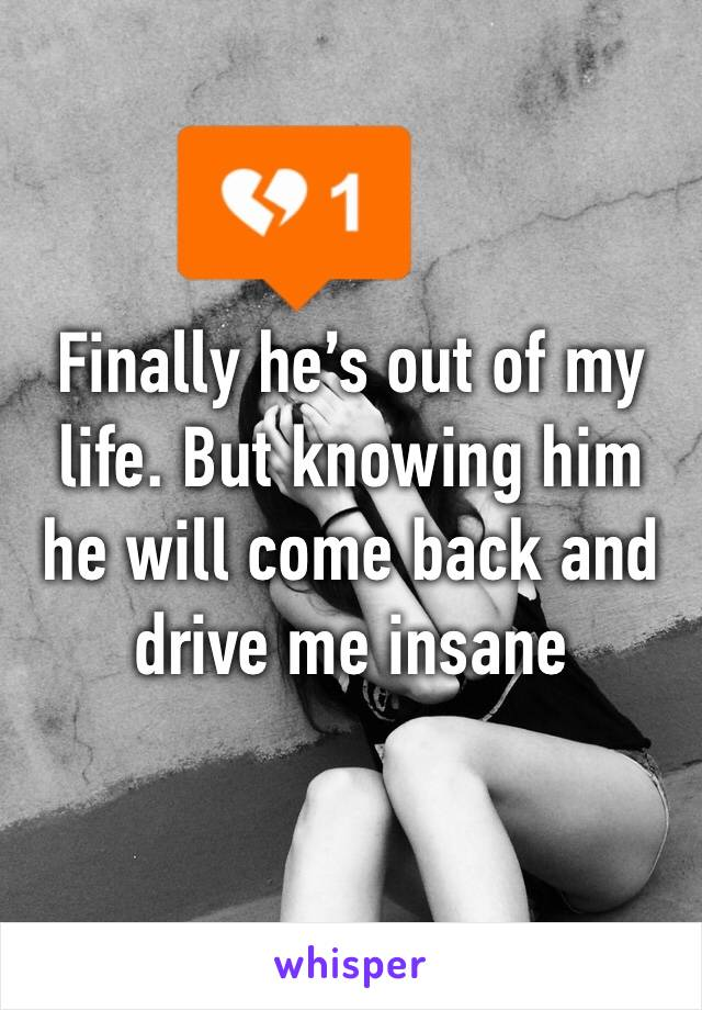 Finally he's out of my life. But knowing him he will come back and drive me insane