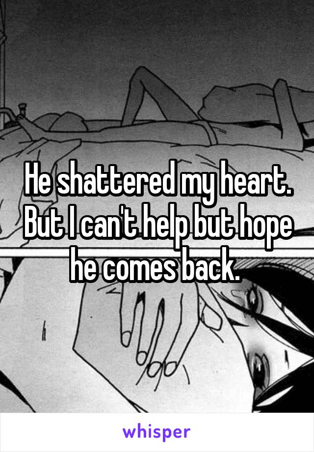 He shattered my heart. But I can't help but hope he comes back.
