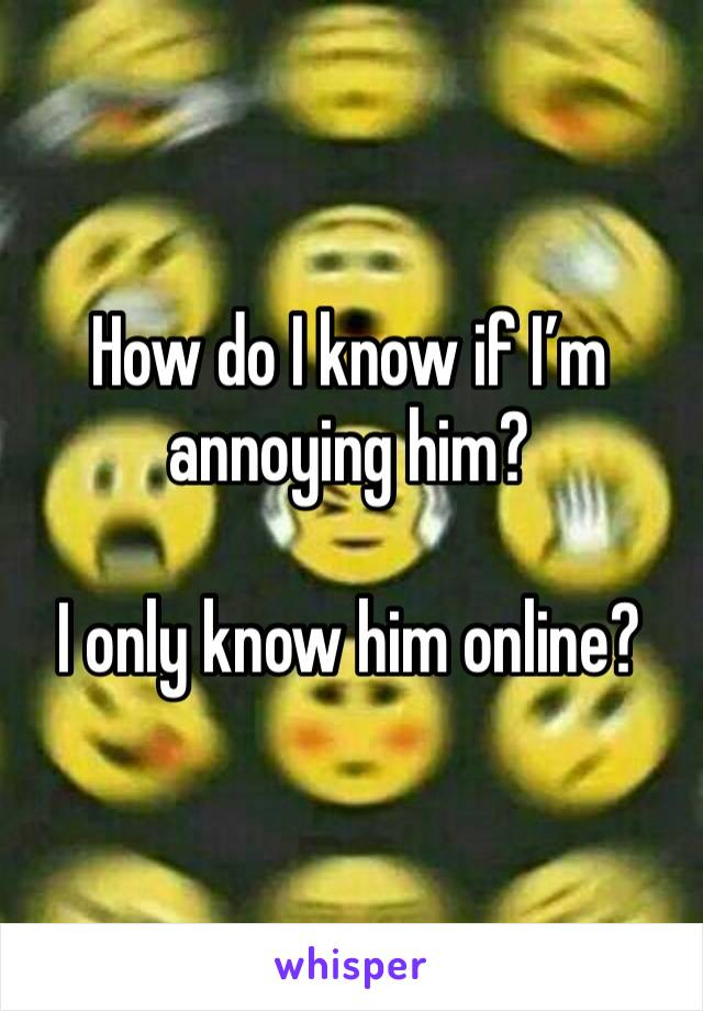 How do I know if I'm annoying him?   I only know him online?