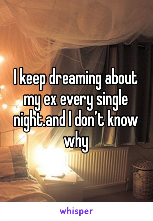 I keep dreaming about my ex every single night.and I don't know why
