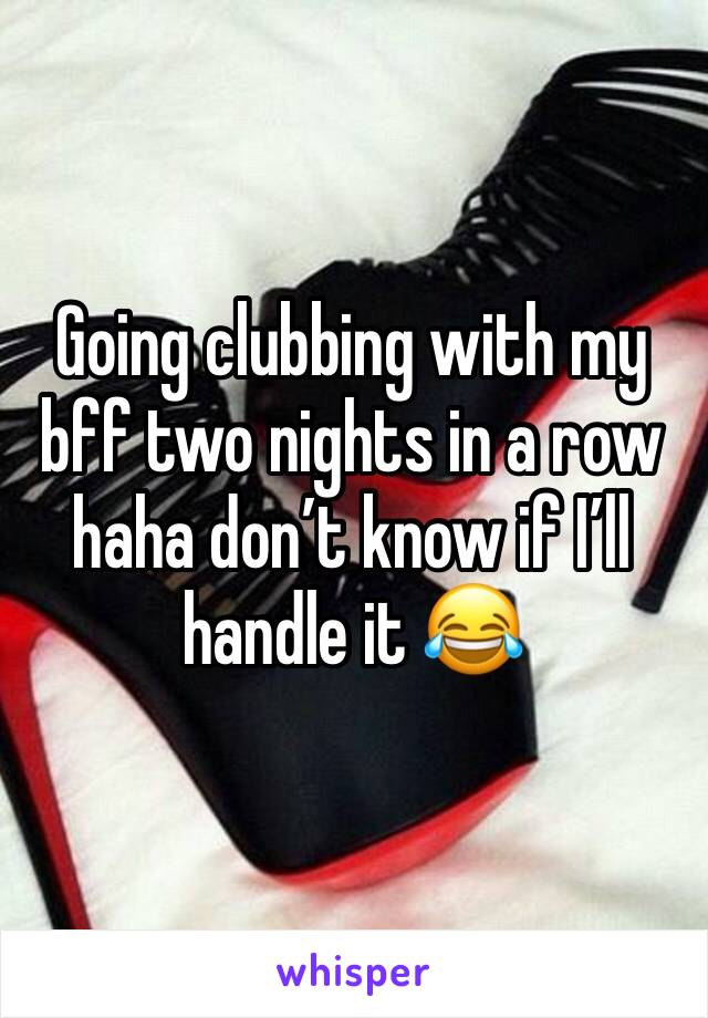 Going clubbing with my bff two nights in a row haha don't know if I'll handle it 😂